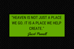 Heaven is not just a place we go to. It is a place we help create.