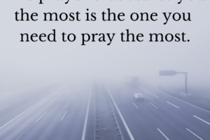 """Picture of cars driving into fog. Text at the top says, """"the prayer that scares you the most is the one you need to pray the most."""