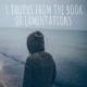 3 Truths from Grieving in Lamentations