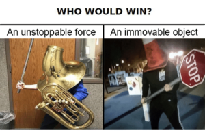 Picture acking who would win? An unstopppable force or an immovable object.