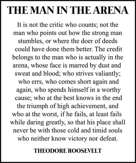 """Roosevelt's quote. """"It is not the critic who counts; not the man who points out how the strong man stumbles, or where the doer of deeds could have done them better. The credit belongs to the man who is actually in the arena, whose face is marred by dust and sweat and blood; who strives valiantly; who errs, who comes short again and again, because there is no effort without error and shortcoming; but who does actually strive to do the deeds; who knows great enthusiasms, the great devotions; who spends himself in a worthy cause; who at the best knows in the end the triumph of high achievement, and who at the worst, if he fails, at least fails while daring greatly, so that his place shall never be with those cold and timid souls who neither know victory nor defeat."""""""